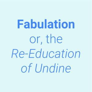 Fabulation or, The Re-Education of Undine